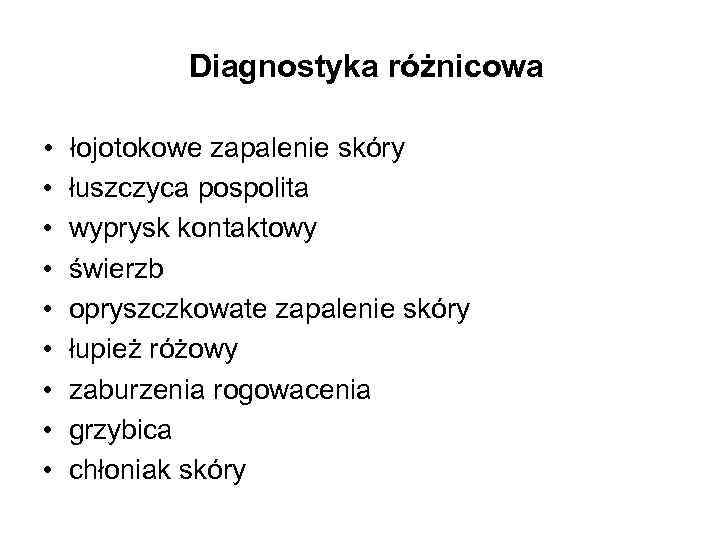 Diagnostyka różnicowa • łojotokowe zapalenie skóry • łuszczyca pospolita • wyprysk kontaktowy • świerzb