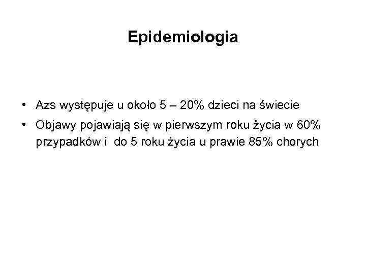 Epidemiologia • Azs występuje u około 5 – 20% dzieci na świecie • Objawy
