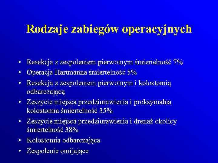Rodzaje zabiegów operacyjnych • Resekcja z zespoleniem pierwotnym śmiertelność 7% • Operacja Hartmanna śmiertelność
