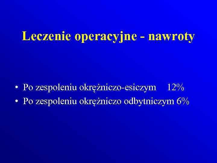 Leczenie operacyjne - nawroty • Po zespoleniu okrężniczo-esiczym 12% • Po zespoleniu okrężniczo odbytniczym