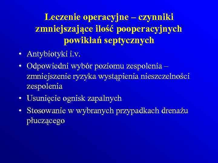 Leczenie operacyjne – czynniki zmniejszające ilość pooperacyjnych powikłań septycznych • Antybiotyki i. v. •