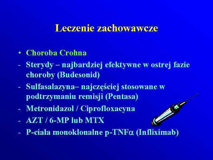 Leczenie zachowawcze • Choroba Crohna - Sterydy – najbardziej efektywne w ostrej fazie choroby