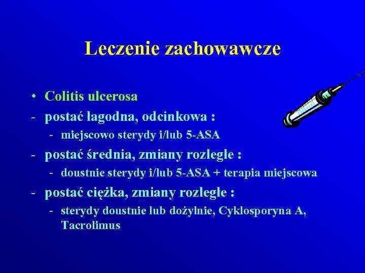 Leczenie zachowawcze • Colitis ulcerosa - postać łagodna, odcinkowa : - miejscowo sterydy i/lub