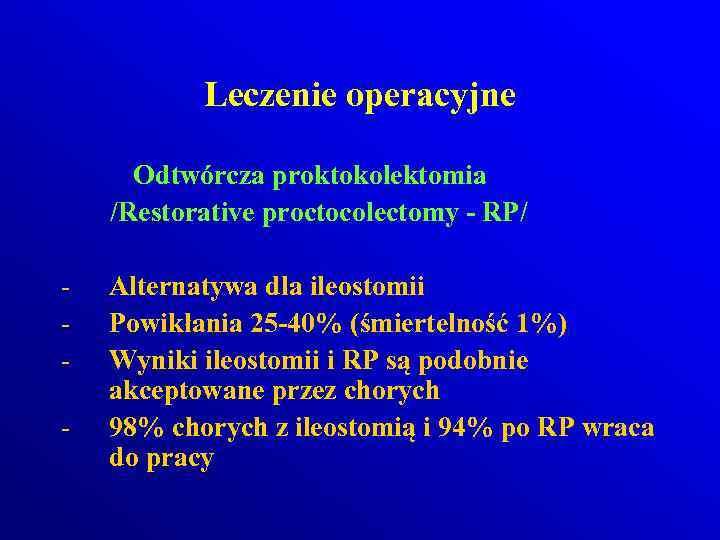 Leczenie operacyjne Odtwórcza proktokolektomia /Restorative proctocolectomy - RP/ - Alternatywa dla ileostomii Powikłania 25