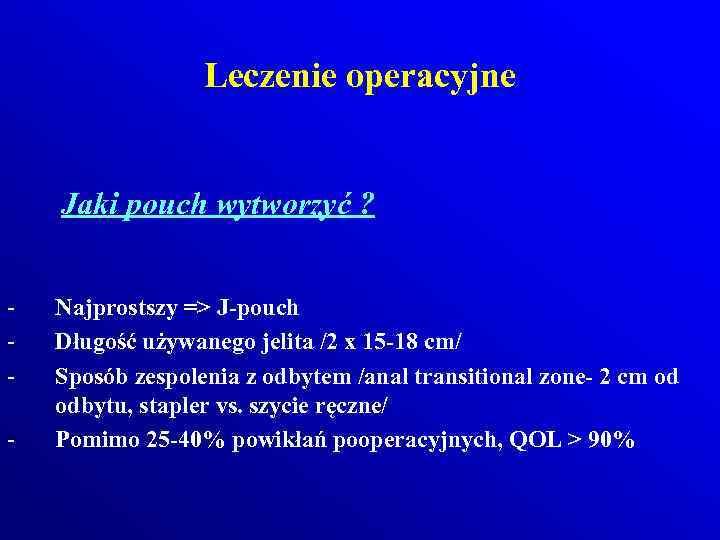Leczenie operacyjne Jaki pouch wytworzyć ? - Najprostszy => J-pouch Długość używanego jelita /2