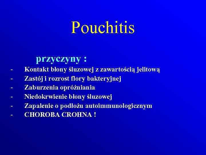 Pouchitis przyczyny : - Kontakt błony śluzowej z zawartością jelitową Zastój i rozrost flory