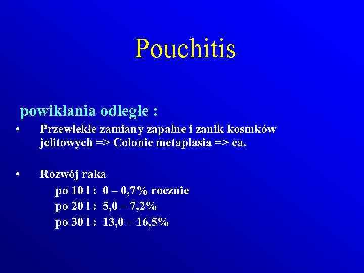 Pouchitis powikłania odległe : • Przewlekłe zamiany zapalne i zanik kosmków jelitowych => Colonic