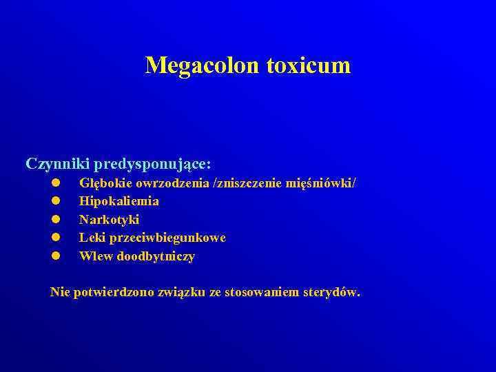 Megacolon toxicum Czynniki predysponujące: l l l Głębokie owrzodzenia /zniszczenie mięśniówki/ Hipokaliemia Narkotyki Leki
