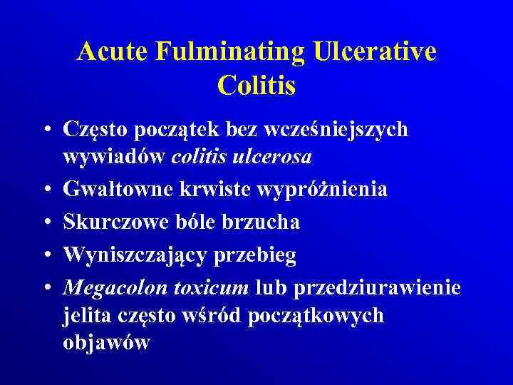 Acute Fulminating Ulcerative Colitis • Często początek bez wcześniejszych wywiadów colitis ulcerosa • Gwałtowne