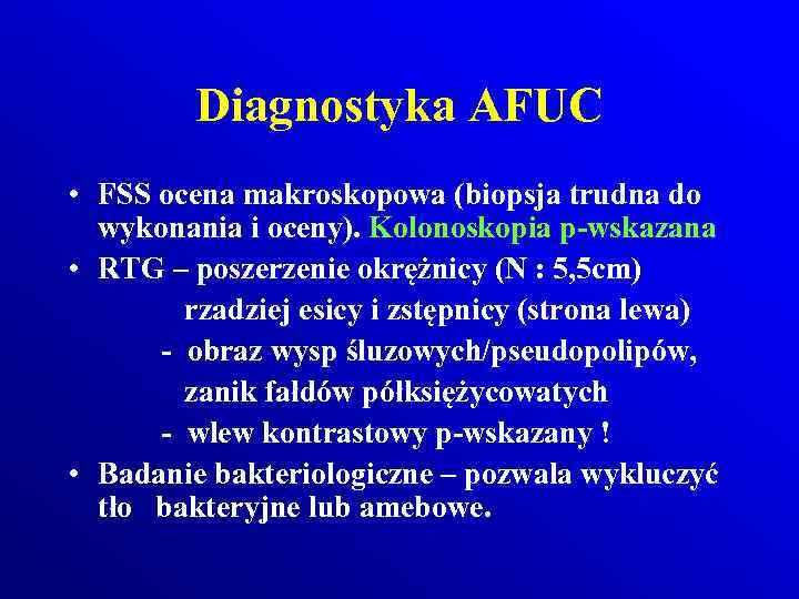 Diagnostyka AFUC • FSS ocena makroskopowa (biopsja trudna do wykonania i oceny). Kolonoskopia p-wskazana
