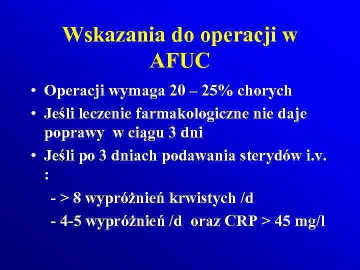 Wskazania do operacji w AFUC • Operacji wymaga 20 – 25% chorych • Jeśli