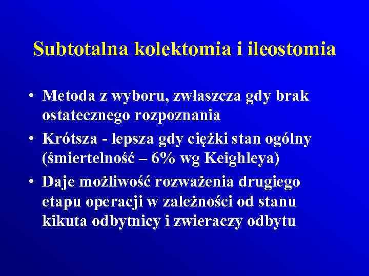 Subtotalna kolektomia i ileostomia • Metoda z wyboru, zwłaszcza gdy brak ostatecznego rozpoznania •