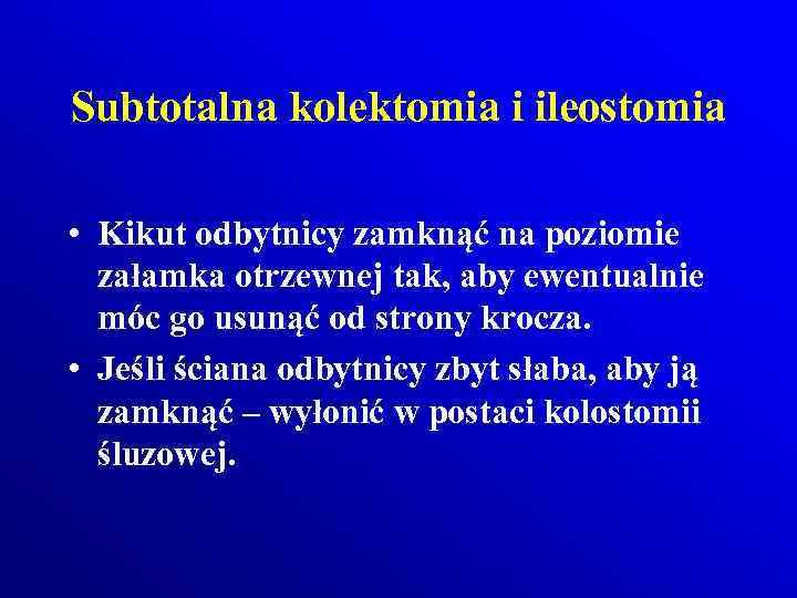Subtotalna kolektomia i ileostomia • Kikut odbytnicy zamknąć na poziomie załamka otrzewnej tak, aby