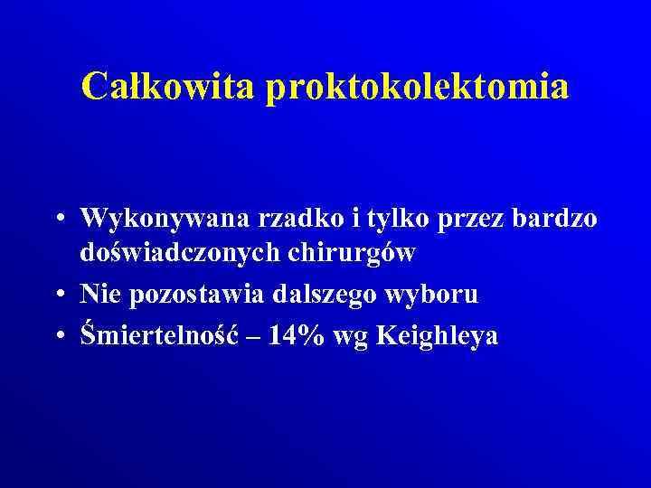 Całkowita proktokolektomia • Wykonywana rzadko i tylko przez bardzo doświadczonych chirurgów • Nie pozostawia