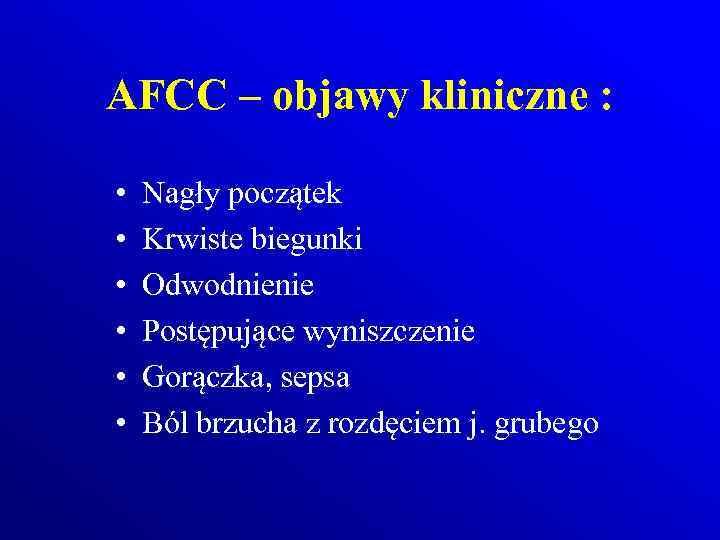 AFCC – objawy kliniczne : • • • Nagły początek Krwiste biegunki Odwodnienie Postępujące