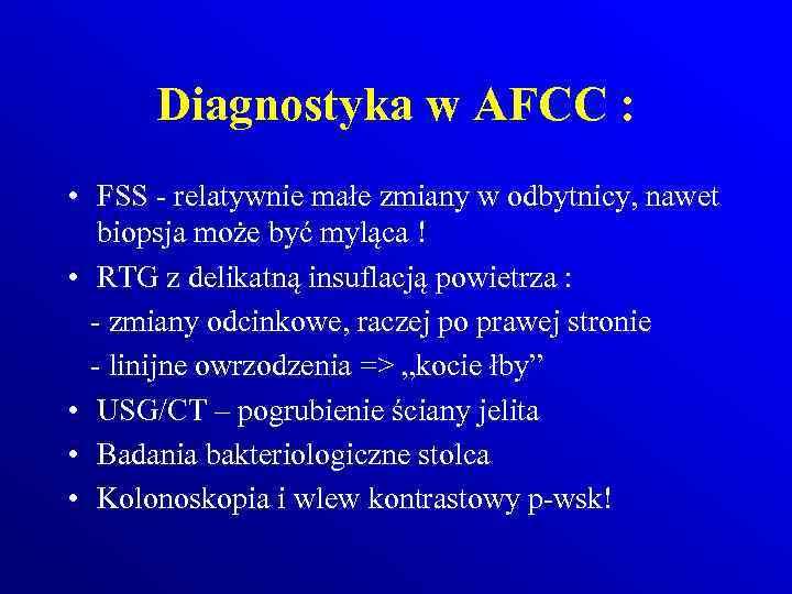 Diagnostyka w AFCC : • FSS - relatywnie małe zmiany w odbytnicy, nawet biopsja
