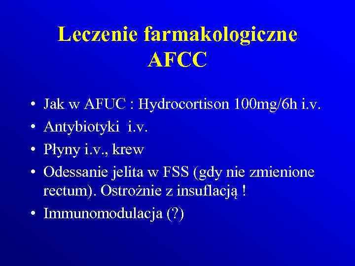 Leczenie farmakologiczne AFCC • • Jak w AFUC : Hydrocortison 100 mg/6 h i.