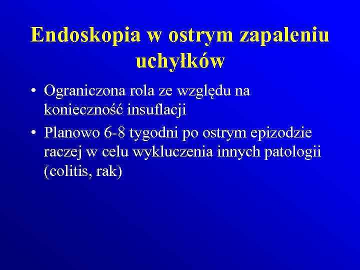 Endoskopia w ostrym zapaleniu uchyłków • Ograniczona rola ze względu na konieczność insuflacji •