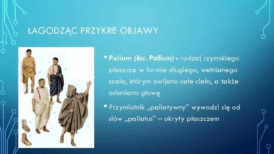 ŁAGODZĄC PRZYKRE OBJAWY • Palium (łac. Pallium) - rodzaj rzymskiego płaszcza w formie długiego,