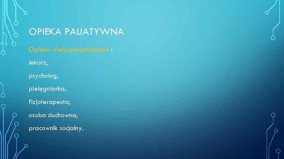 OPIEKA PALIATYWNA Opieka wielospecjalistyczna : lekarz, psycholog, pielęgniarka, fizjoterapeuta, osoba duchowna, pracownik socjalny.