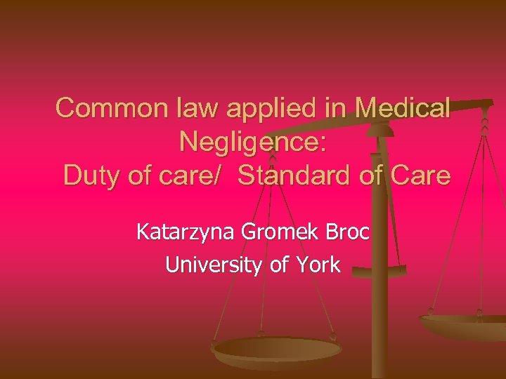 Common law applied in Medical Negligence: Duty of care/ Standard of Care Katarzyna Gromek