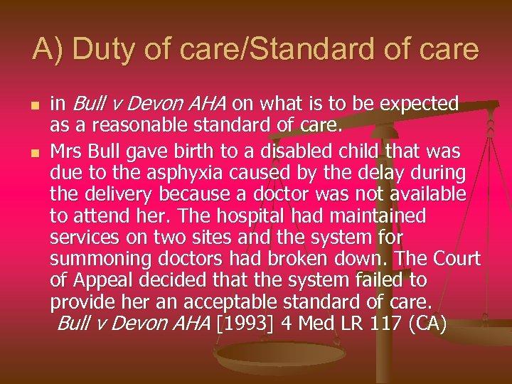 A) Duty of care/Standard of care n n in Bull v Devon AHA on