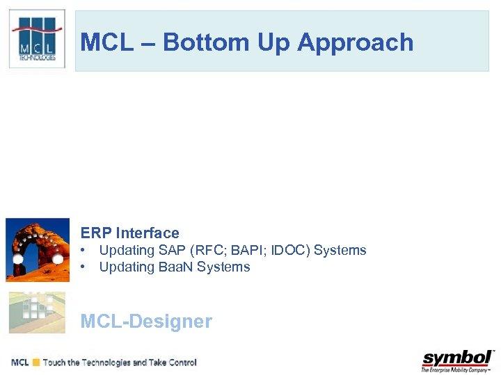 MCL – Bottom Up Approach ERP Interface • Updating SAP (RFC; BAPI; IDOC) Systems