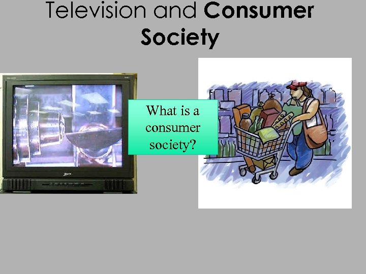 Television and Consumer Society What is a consumer society?
