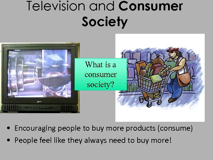 Television and Consumer Society What is a consumer society? • Encouraging people to buy