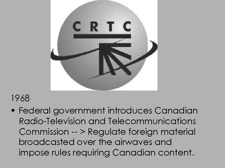 1968 • Federal government introduces Canadian Radio-Television and Telecommunications Commission -- > Regulate foreign
