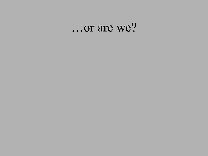 …or are we?