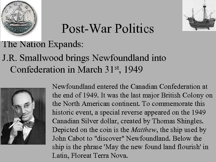 Post-War Politics The Nation Expands: J. R. Smallwood brings Newfoundland into Confederation in March