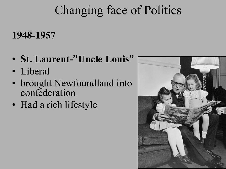 """Changing face of Politics 1948 -1957 • St. Laurent-""""Uncle Louis"""" • Liberal • brought"""