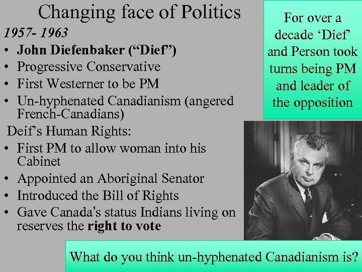 "Changing face of Politics 1957 - 1963 • John Diefenbaker (""Dief"") • Progressive Conservative"