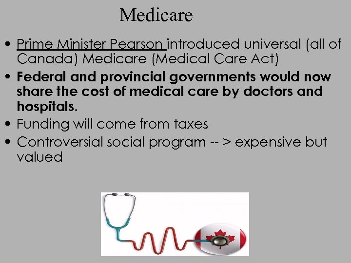 Medicare • Prime Minister Pearson introduced universal (all of Canada) Medicare (Medical Care Act)
