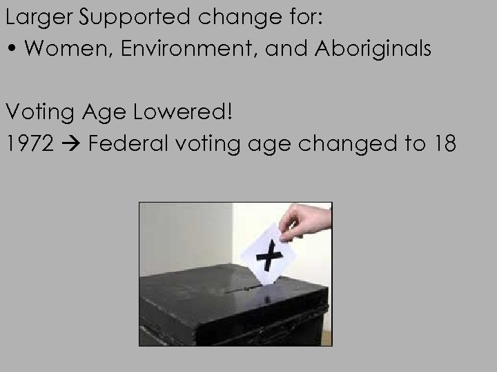Larger Supported change for: • Women, Environment, and Aboriginals Voting Age Lowered! 1972 Federal