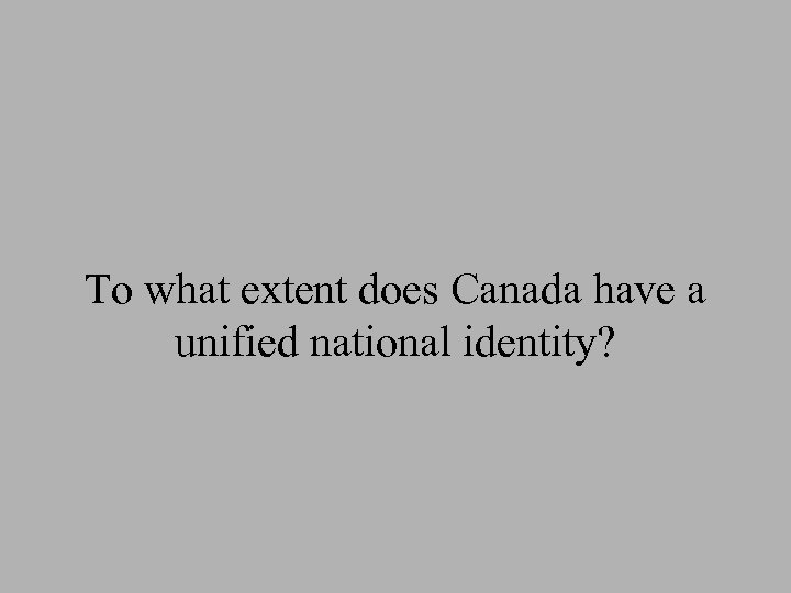 To what extent does Canada have a unified national identity?