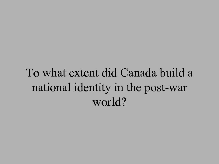 To what extent did Canada build a national identity in the post-war world?