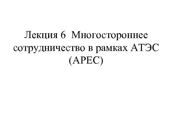 Лекция 6 Многостороннее сотрудничество в рамках АТЭС (APEC)