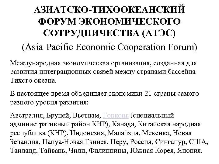 АЗИАТСКО-ТИХООКЕАНСКИЙ ФОРУМ ЭКОНОМИЧЕСКОГО СОТРУДНИЧЕСТВА (АТЭС) (Asia-Pacific Economic Cooperation Forum) Международная экономическая организация, созданная для