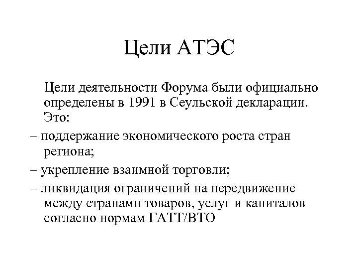 Цели АТЭС Цели деятельности Форума были официально определены в 1991 в Сеульской декларации. Это: