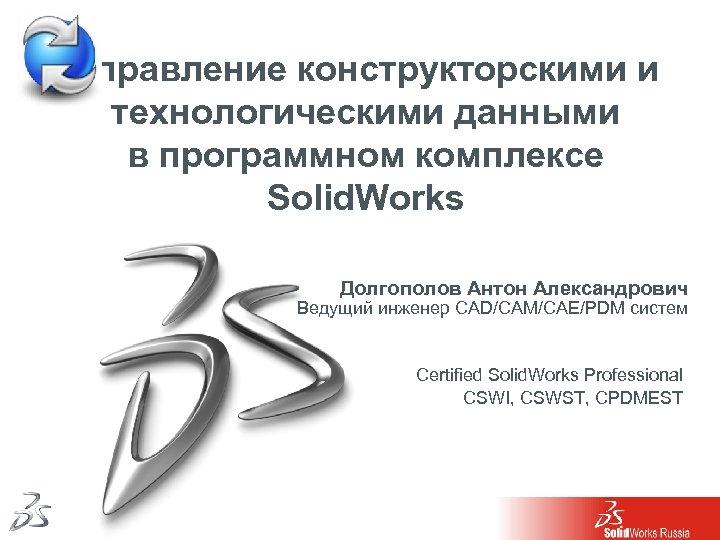 Управление конструкторскими и технологическими данными в программном комплексе Solid. Works Долгополов Антон Александрович Ведущий