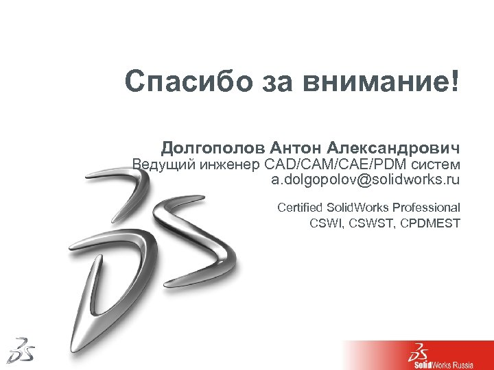 Спасибо за внимание! Долгополов Антон Александрович Ведущий инженер CAD/CAM/CAE/PDM систем a. dolgopolov@solidworks. ru Certified