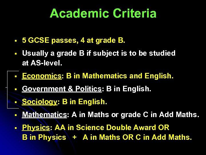 Academic Criteria § 5 GCSE passes, 4 at grade B. § Usually a grade