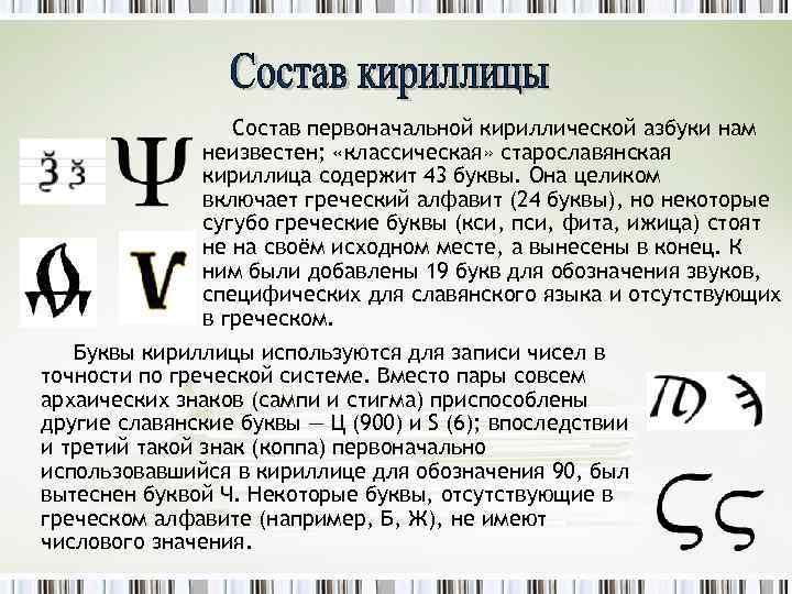 Состав первоначальной кириллической азбуки нам неизвестен; «классическая» старославянская кириллица содержит 43 буквы. Она целиком