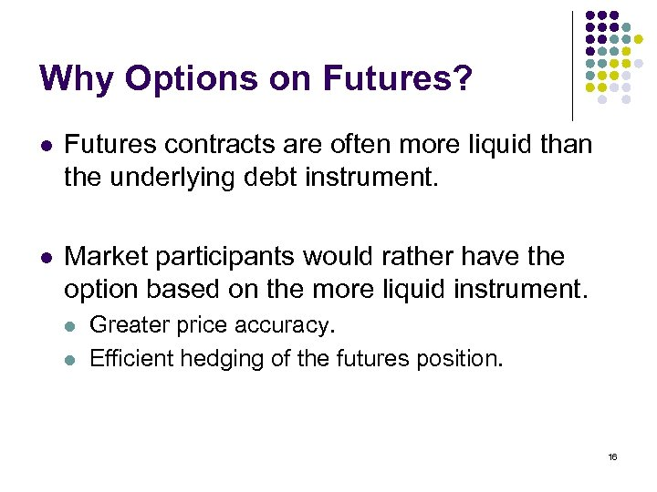 Why Options on Futures? l Futures contracts are often more liquid than the underlying