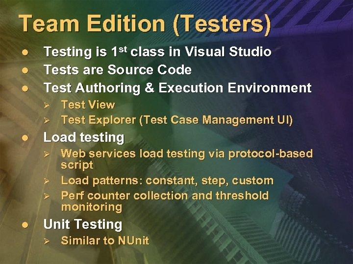 Team Edition (Testers) l l l Testing is 1 st class in Visual Studio
