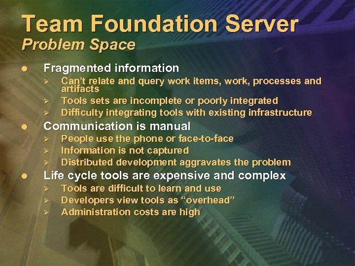 Team Foundation Server Problem Space l Fragmented information Ø Ø Ø l Communication is