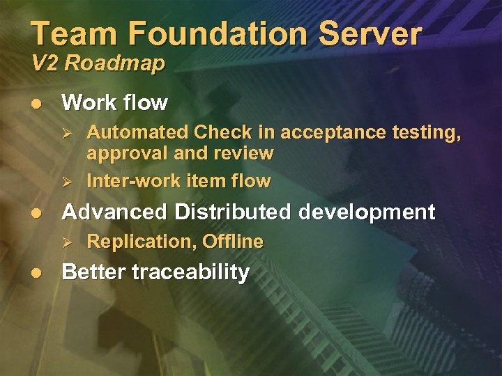 Team Foundation Server V 2 Roadmap l Work flow Ø Ø l Advanced Distributed