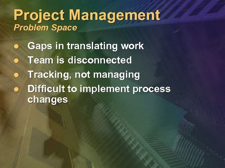 Project Management Problem Space l l Gaps in translating work Team is disconnected Tracking,